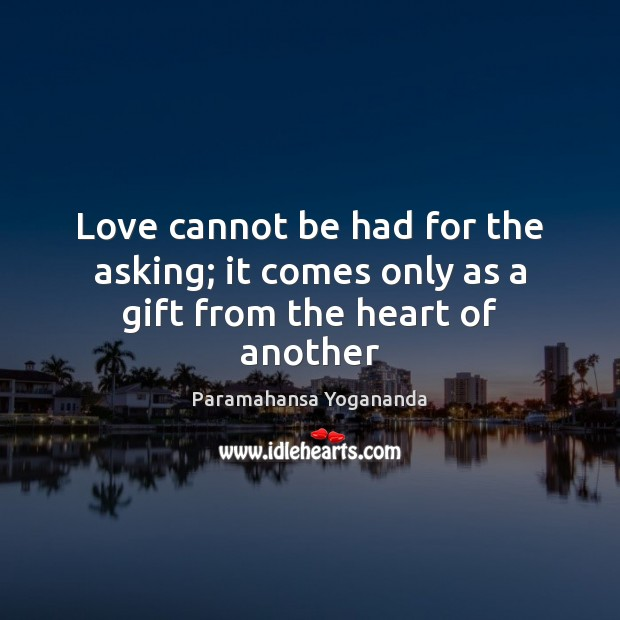 Love cannot be had for the asking; it comes only as a gift from the heart of another Image