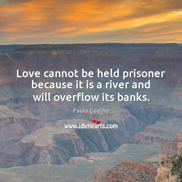 Image, Love cannot be held prisoner because it is a river and will overflow its banks.