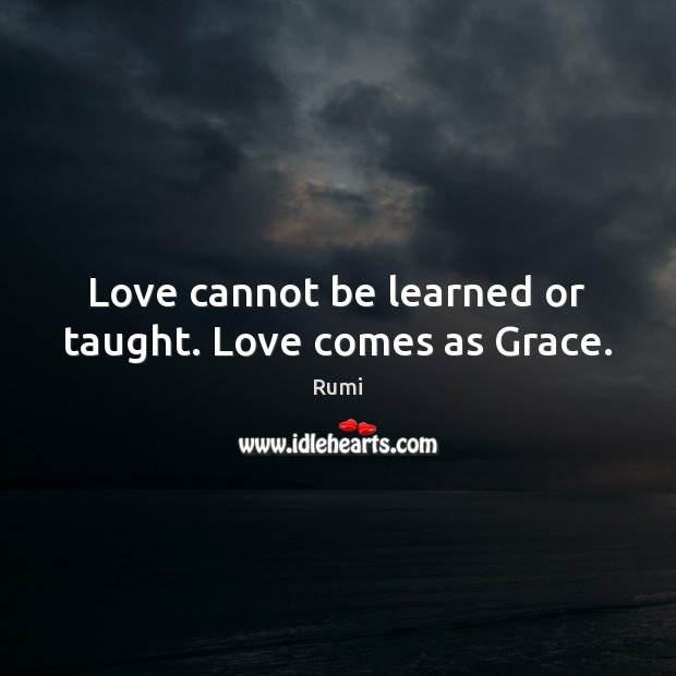 Love cannot be learned or taught. Love comes as Grace. Rumi Picture Quote