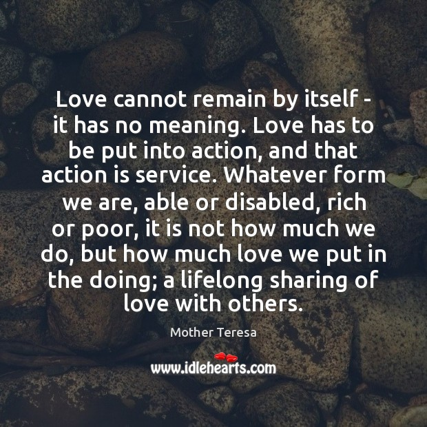 Image, Love cannot remain by itself – it has no meaning. Love has