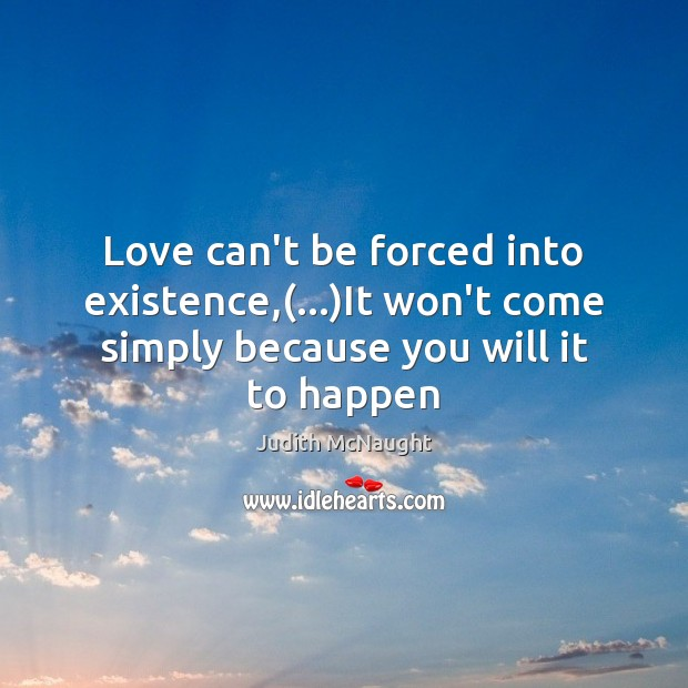 Love can't be forced into existence,(…)It won't come simply because you Judith McNaught Picture Quote
