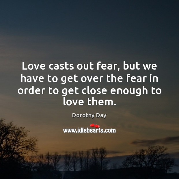 Love casts out fear, but we have to get over the fear Dorothy Day Picture Quote
