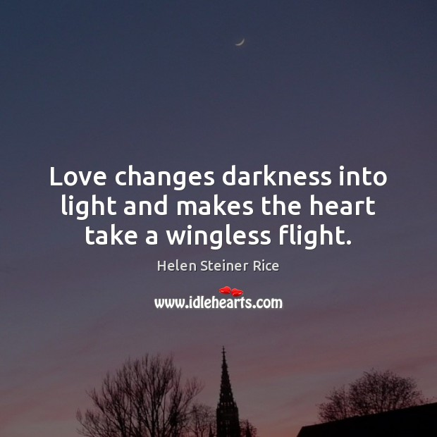 Helen Steiner Rice Picture Quote image saying: Love changes darkness into light and makes the heart take a wingless flight.