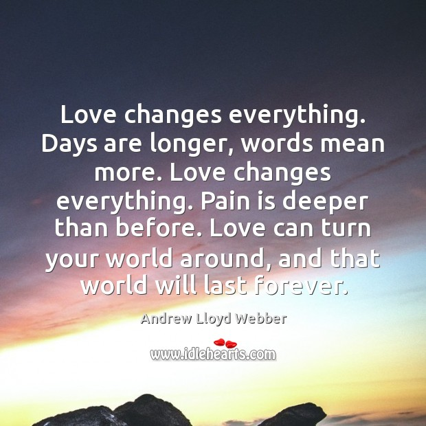 Love changes everything. Days are longer, words mean more. Love changes everything. Andrew Lloyd Webber Picture Quote