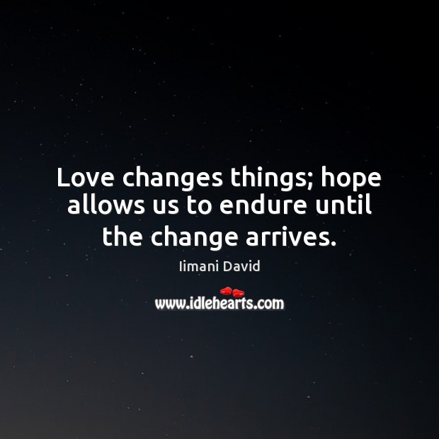 Image, Love changes things; hope allows us to endure until the change arrives.