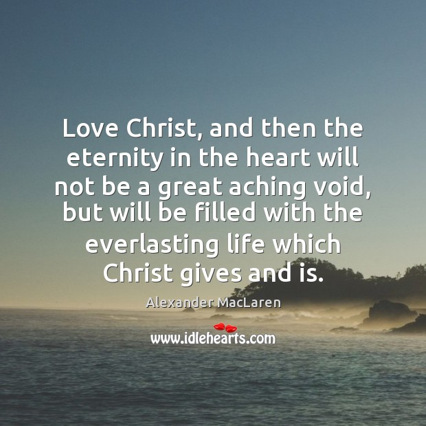Love Christ, and then the eternity in the heart will not be Alexander MacLaren Picture Quote