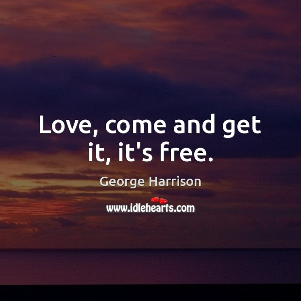 Love, come and get it, it's free. George Harrison Picture Quote