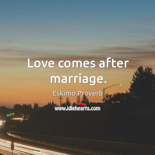 Love comes after marriage. Eskimo Proverbs Image