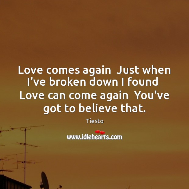 Love comes again  Just when I've broken down I found  Love can Tiesto Picture Quote