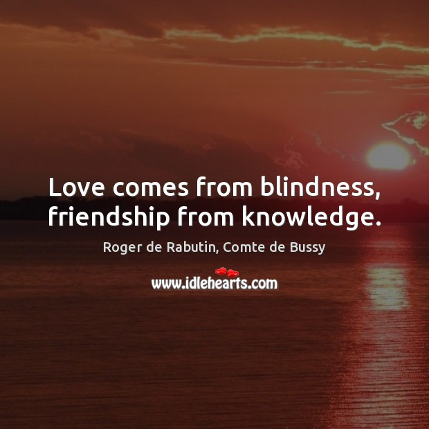 Love comes from blindness, friendship from knowledge. Image
