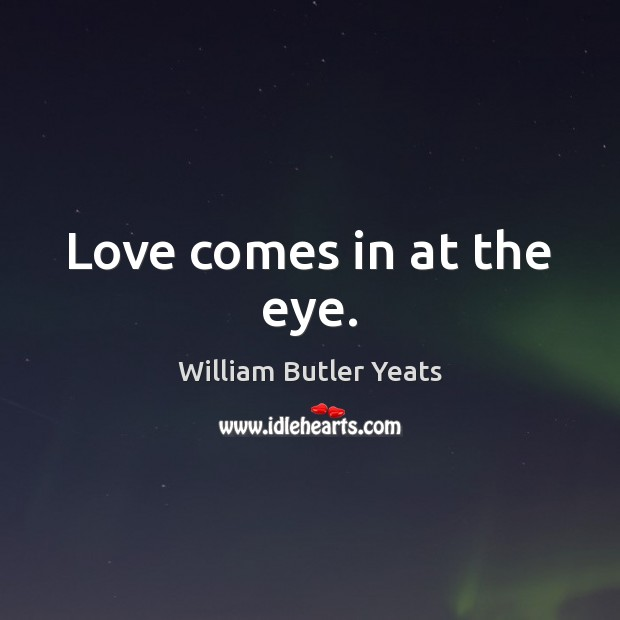 Love comes in at the eye. William Butler Yeats Picture Quote