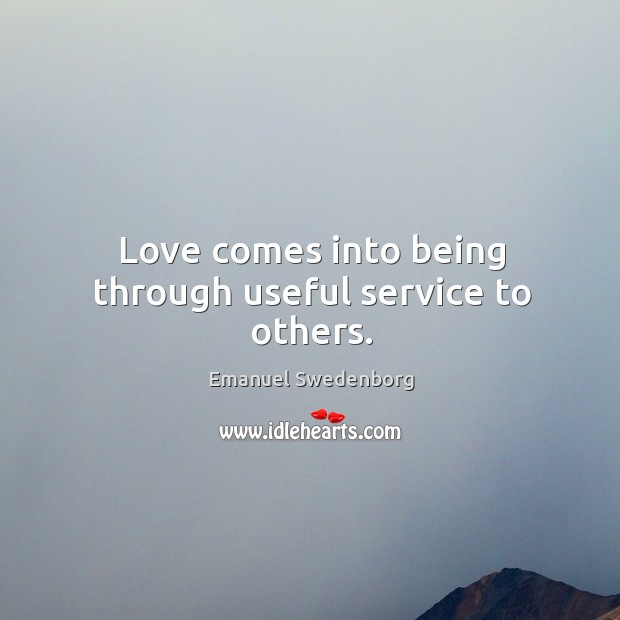Love comes into being through useful service to others. Emanuel Swedenborg Picture Quote