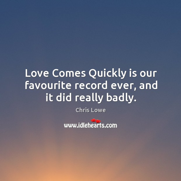 Love comes quickly is our favourite record ever, and it did really badly. Image