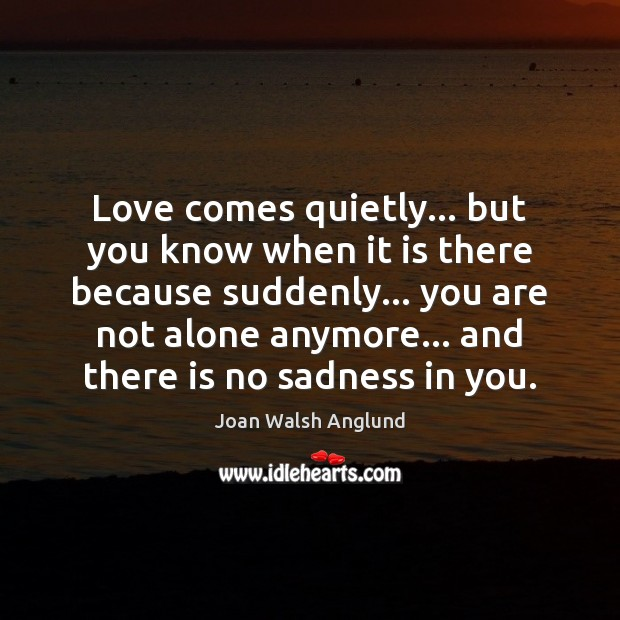 Love comes quietly… but you know when it is there because suddenly… Joan Walsh Anglund Picture Quote