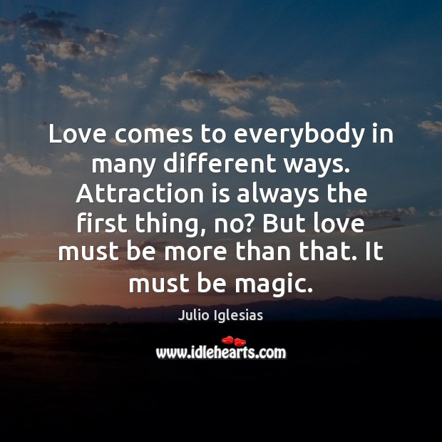 Love comes to everybody in many different ways. Attraction is always the Julio Iglesias Picture Quote