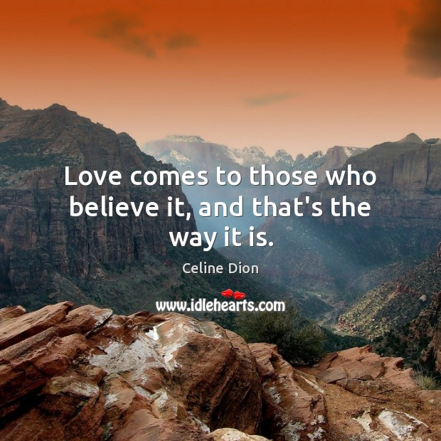 Love comes to those who believe it, and that's the way it is. Celine Dion Picture Quote