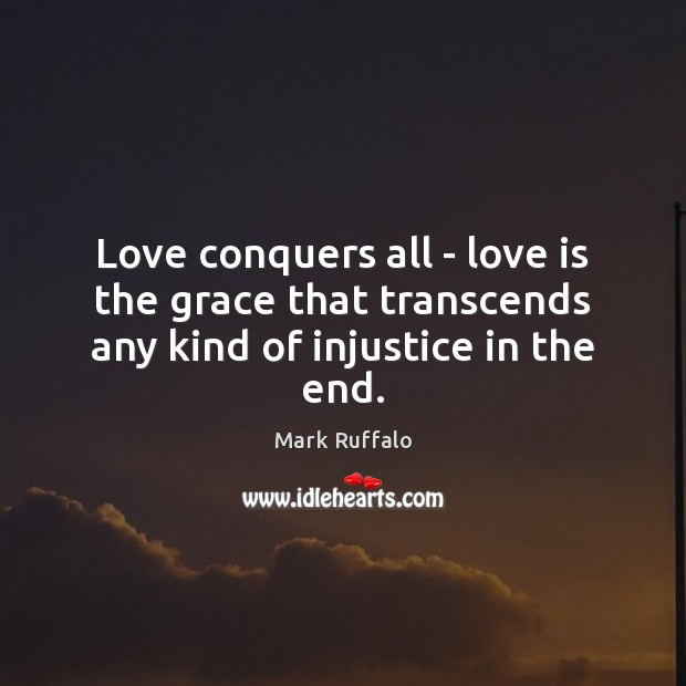 Love conquers all – love is the grace that transcends any kind of injustice in the end. Mark Ruffalo Picture Quote