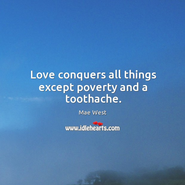 Love conquers all things except poverty and a toothache. Image