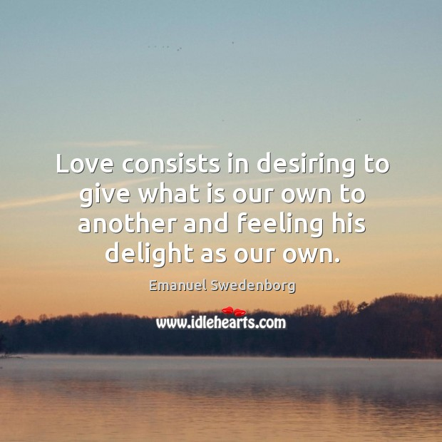 Love consists in desiring to give what is our own to another and feeling his delight as our own. Image