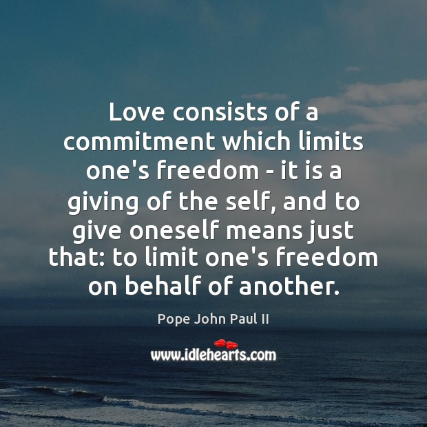 Love consists of a commitment which limits one's freedom – it is Pope John Paul II Picture Quote