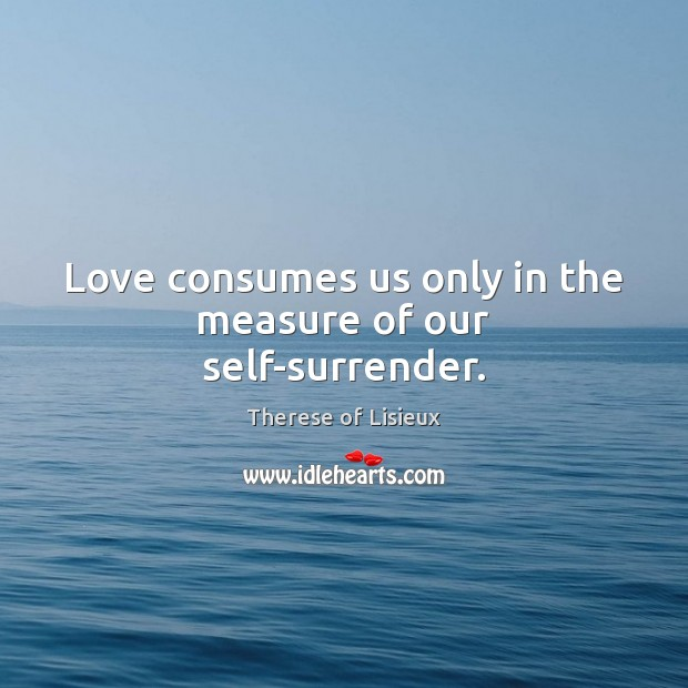 Love consumes us only in the measure of our self-surrender. Therese of Lisieux Picture Quote