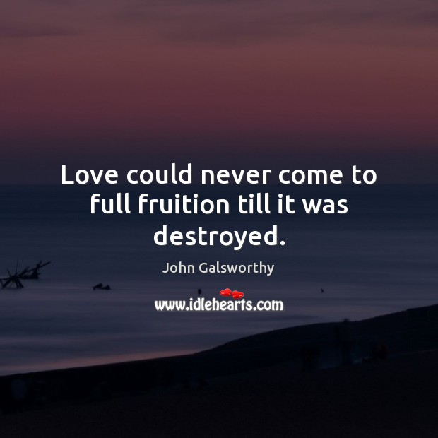 Love could never come to full fruition till it was destroyed. John Galsworthy Picture Quote