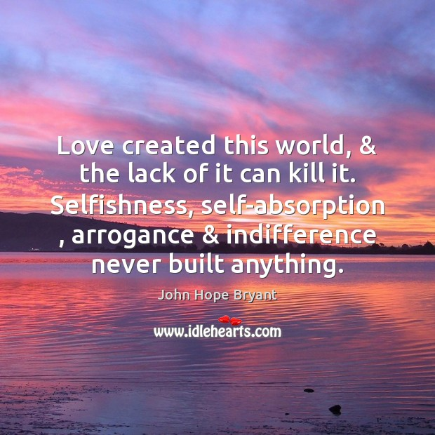 Love created this world, & the lack of it can kill it. Selfishness, John Hope Bryant Picture Quote