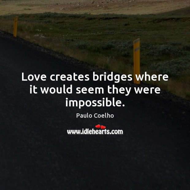 Love creates bridges where it would seem they were impossible. Image