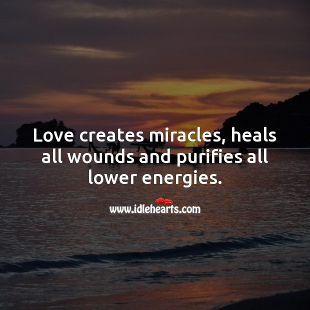 Love creates miracles, heals all wounds and purifies all lower energies. Spiritual Love Quotes Image
