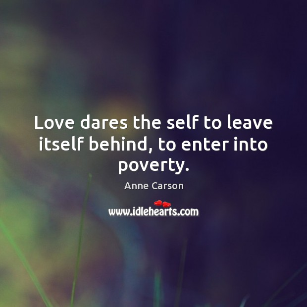 Image, Love dares the self to leave itself behind, to enter into poverty.