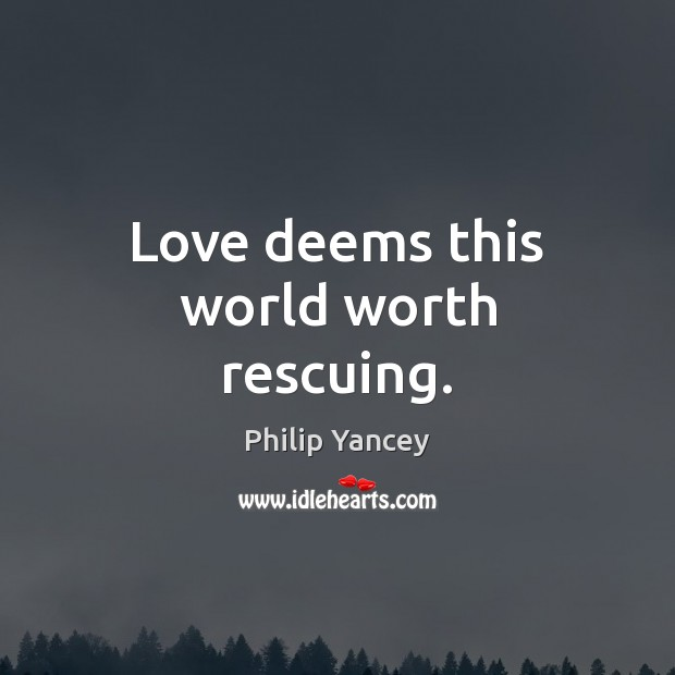 Love deems this world worth rescuing. Image