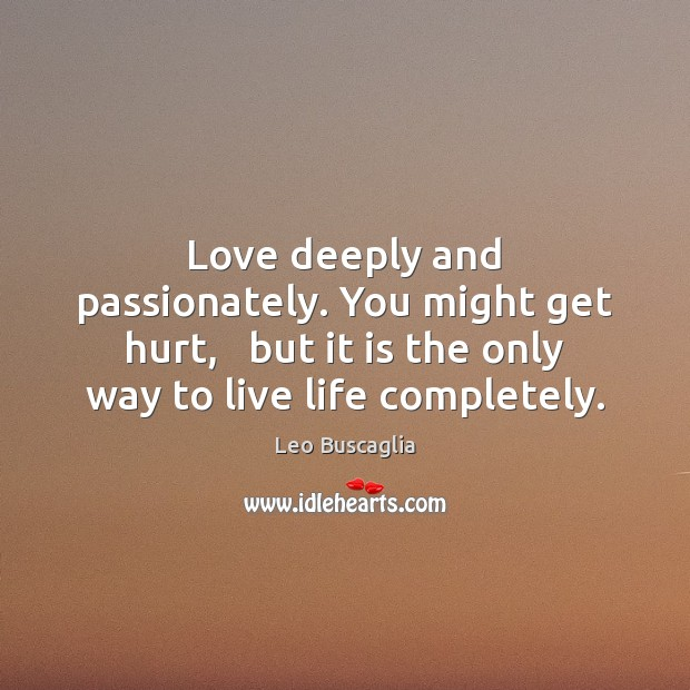 Love deeply and passionately. You might get hurt,   but it is the Image