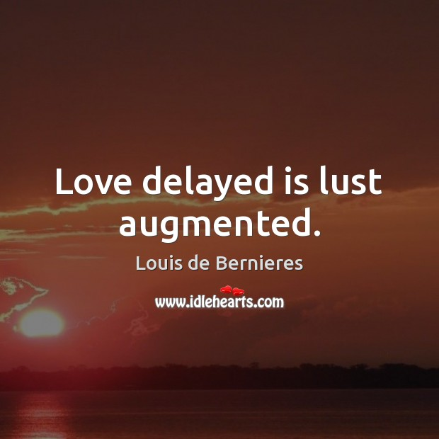 Love delayed is lust augmented. Louis de Bernieres Picture Quote