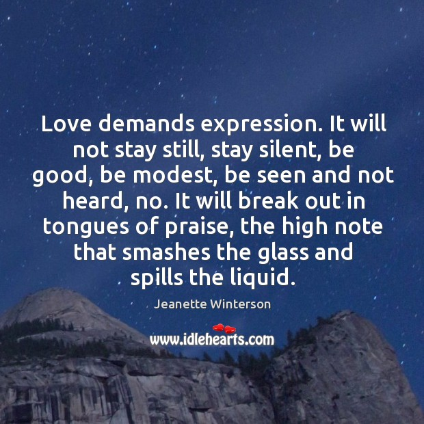 Love demands expression. It will not stay still, stay silent, be good, Image