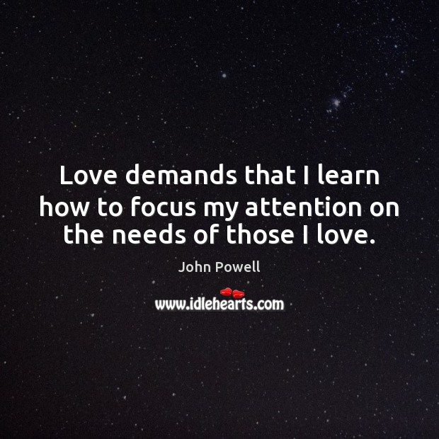 Love demands that I learn how to focus my attention on the needs of those I love. John Powell Picture Quote