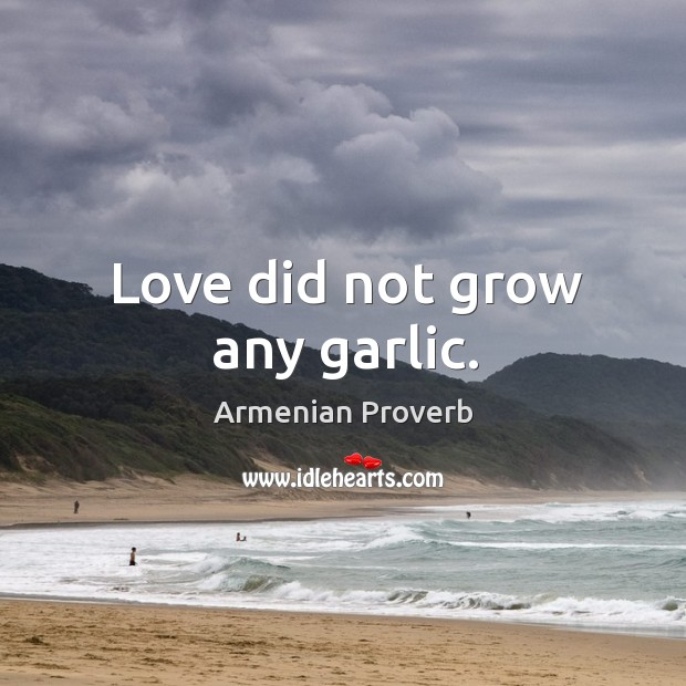 Love did not grow any garlic. Armenian Proverbs Image