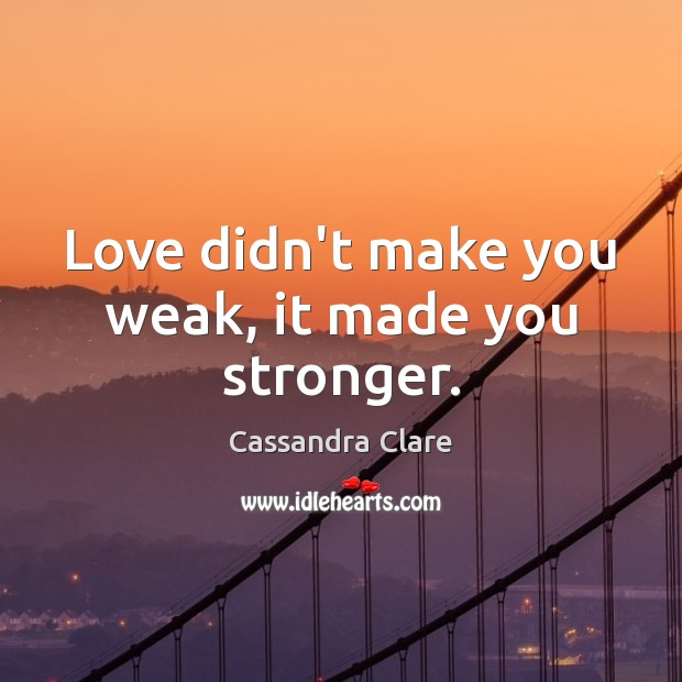 Love didn't make you weak, it made you stronger. Image