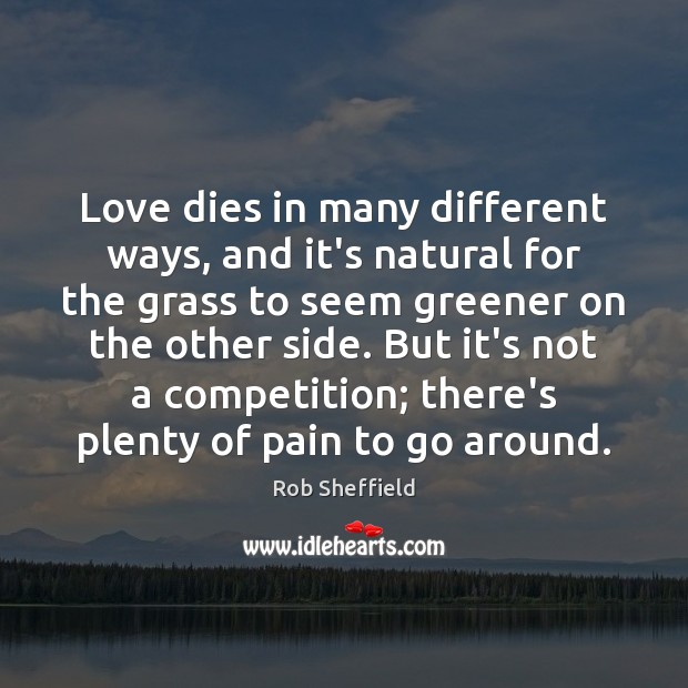 Love dies in many different ways, and it's natural for the grass Rob Sheffield Picture Quote