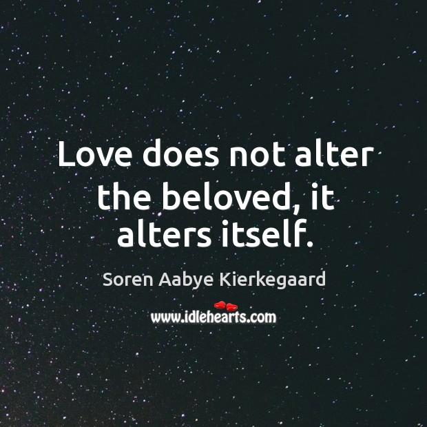 Love does not alter the beloved, it alters itself. Soren Aabye Kierkegaard Picture Quote