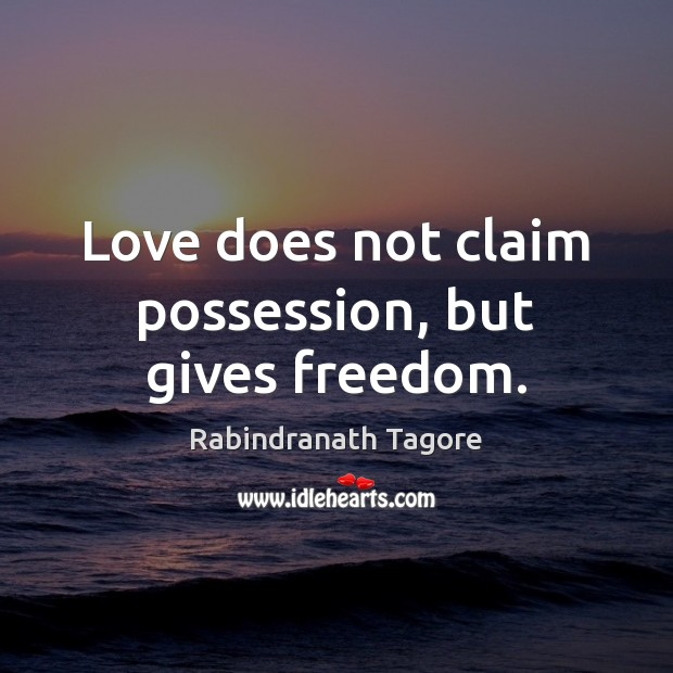 Love does not claim possession, but gives freedom. Rabindranath Tagore Picture Quote