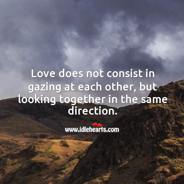 Image, Love does not consist in gazing at each other, but looking together in the same direction.