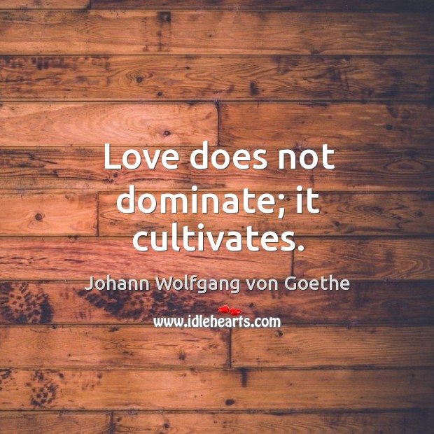 Love does not dominate; it cultivates. Image