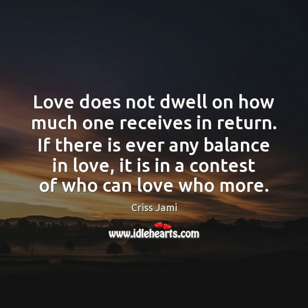 Love does not dwell on how much one receives in return. If Image