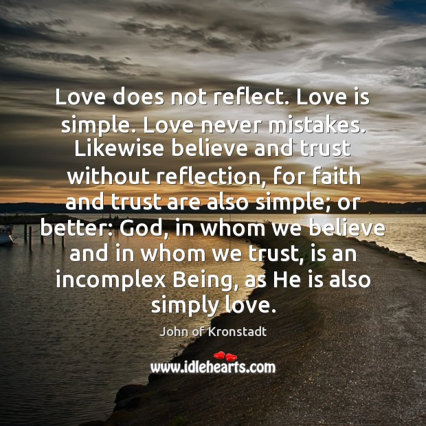 Love does not reflect. Love is simple. Love never mistakes. Likewise believe John of Kronstadt Picture Quote