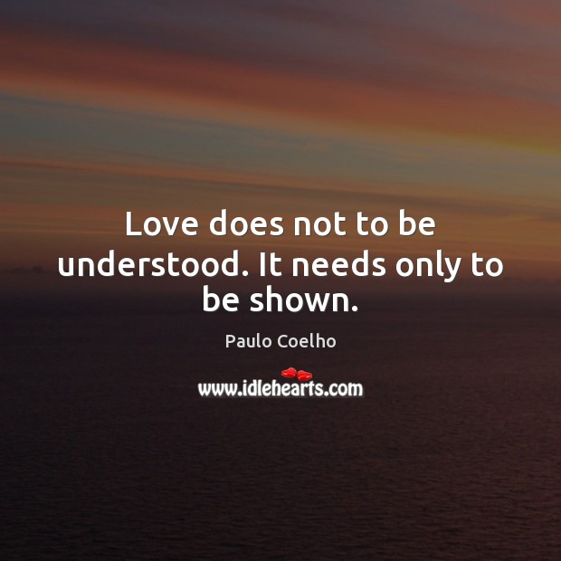 Image, Love does not to be understood. It needs only to be shown.