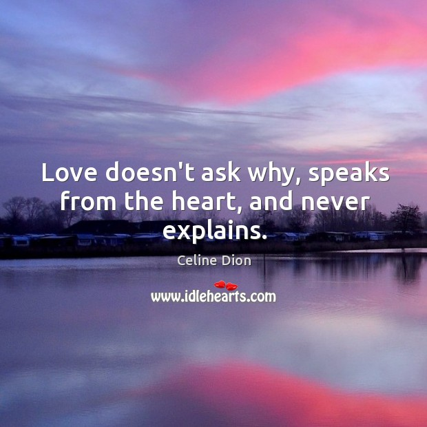 Love doesn't ask why, speaks from the heart, and never explains. Celine Dion Picture Quote