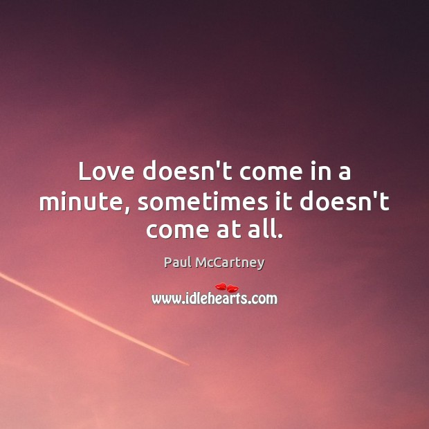 Love doesn't come in a minute, sometimes it doesn't come at all. Paul McCartney Picture Quote