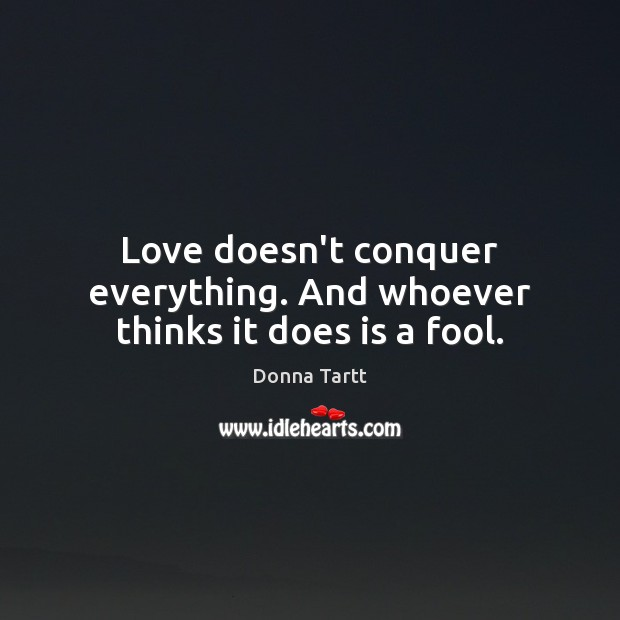 Love doesn't conquer everything. And whoever thinks it does is a fool. Donna Tartt Picture Quote