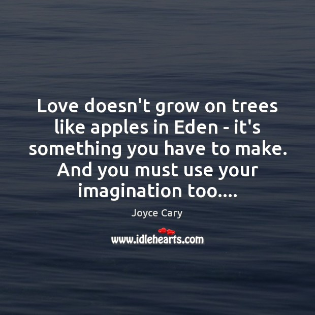 Love doesn't grow on trees like apples in Eden – it's something Joyce Cary Picture Quote
