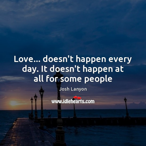 Love… doesn't happen every day. It doesn't happen at all for some people Image